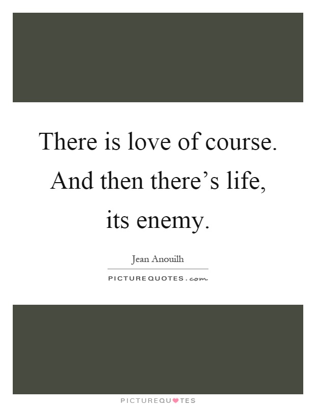 There is love of course. And then there's life, its enemy Picture Quote #1