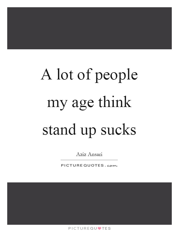 A lot of people my age think stand up sucks Picture Quote #1