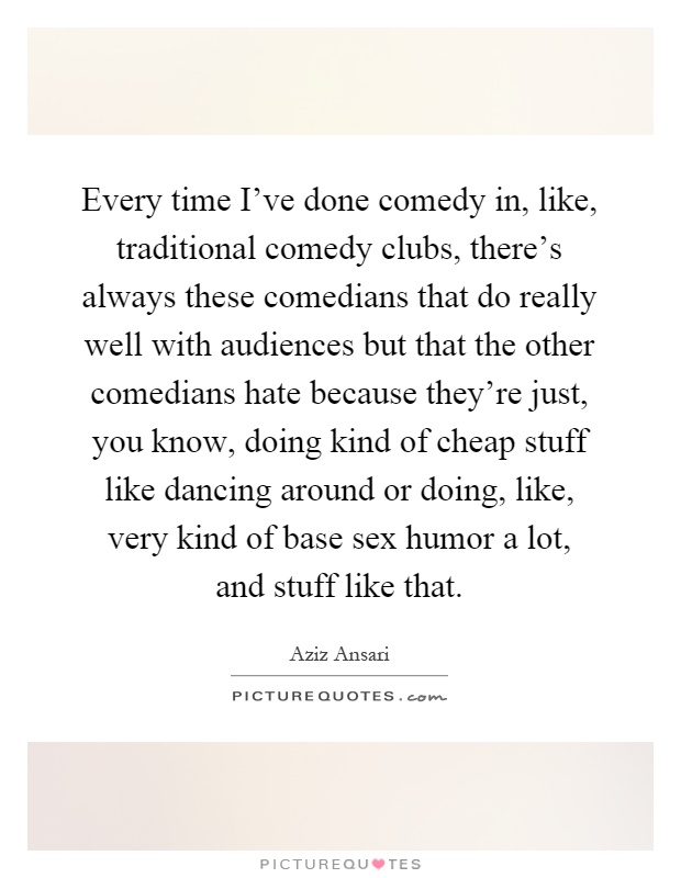 Every time I've done comedy in, like, traditional comedy clubs, there's always these comedians that do really well with audiences but that the other comedians hate because they're just, you know, doing kind of cheap stuff like dancing around or doing, like, very kind of base sex humor a lot, and stuff like that Picture Quote #1