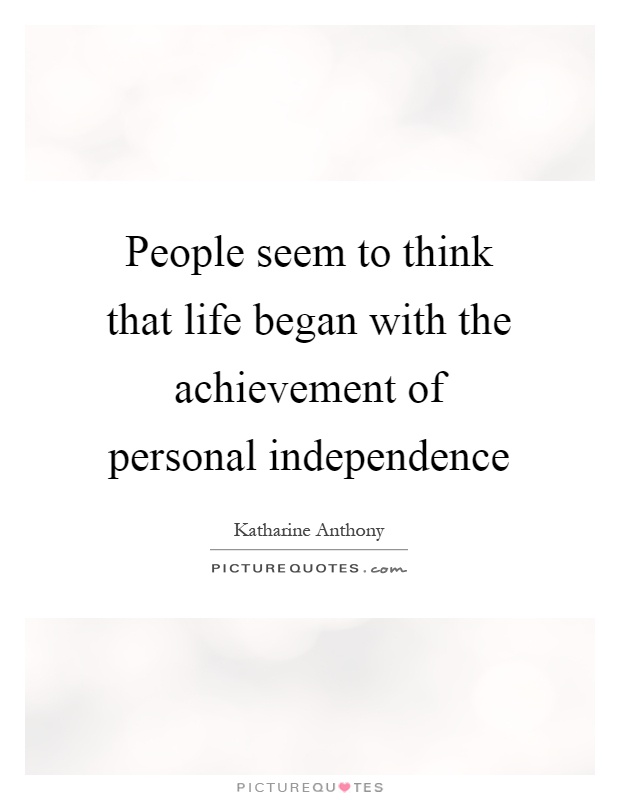 People seem to think that life began with the achievement of personal independence Picture Quote #1