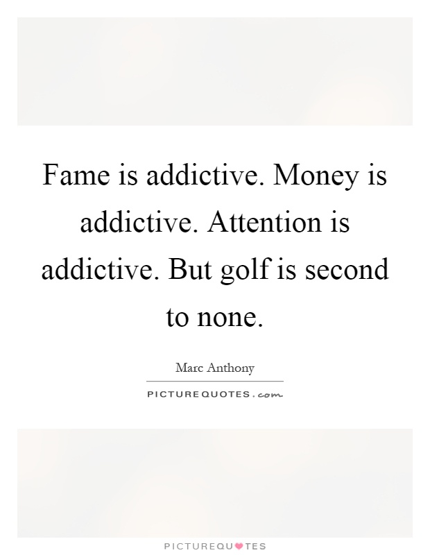 Fame is addictive. Money is addictive. Attention is addictive. But golf is second to none Picture Quote #1