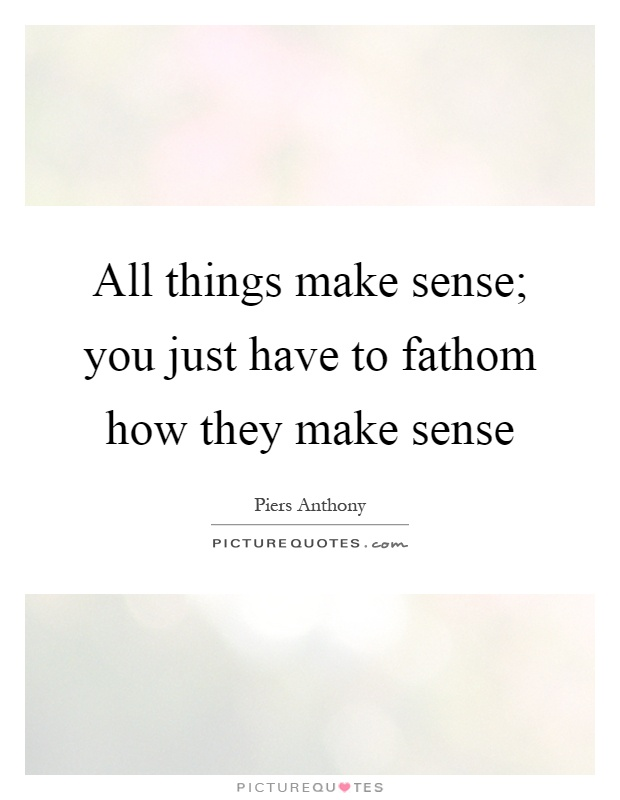 All things make sense; you just have to fathom how they make sense Picture Quote #1