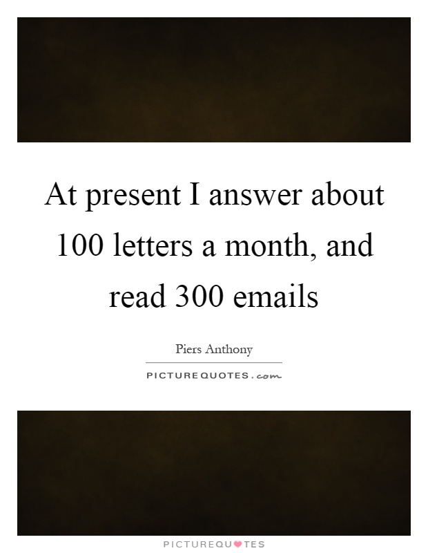 At present I answer about 100 letters a month, and read 300 emails Picture Quote #1