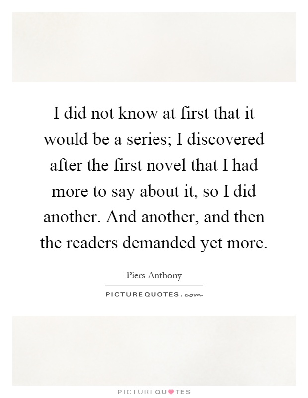 I did not know at first that it would be a series; I discovered after the first novel that I had more to say about it, so I did another. And another, and then the readers demanded yet more Picture Quote #1