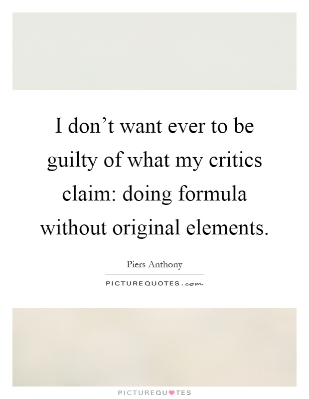 I don't want ever to be guilty of what my critics claim: doing formula without original elements Picture Quote #1