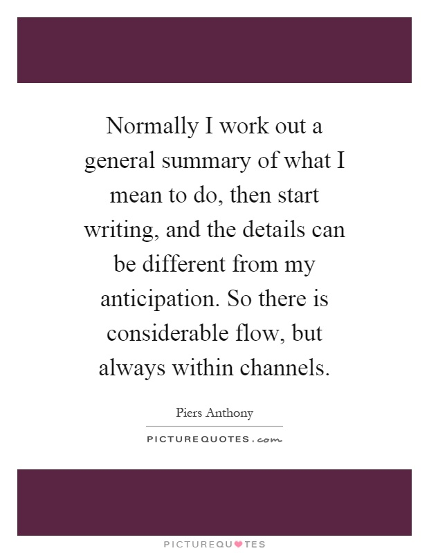 Normally I work out a general summary of what I mean to do, then start writing, and the details can be different from my anticipation. So there is considerable flow, but always within channels Picture Quote #1