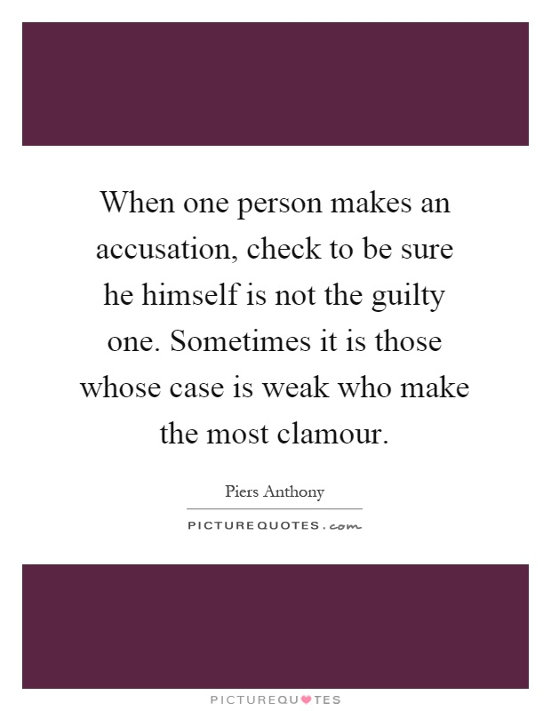 When one person makes an accusation, check to be sure he himself is not the guilty one. Sometimes it is those whose case is weak who make the most clamour Picture Quote #1