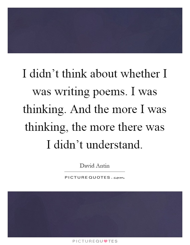 I didn't think about whether I was writing poems. I was thinking. And the more I was thinking, the more there was I didn't understand Picture Quote #1