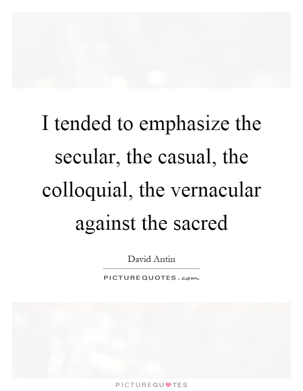 I tended to emphasize the secular, the casual, the colloquial, the vernacular against the sacred Picture Quote #1