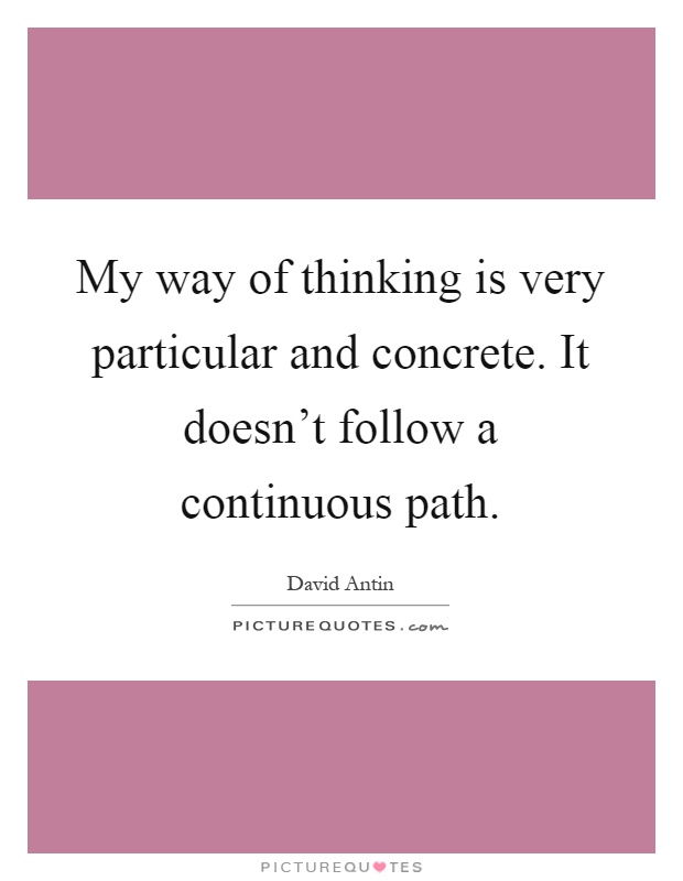 My way of thinking is very particular and concrete. It doesn't follow a continuous path Picture Quote #1