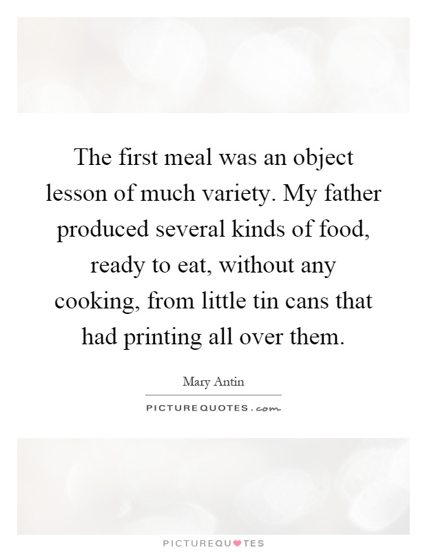 The first meal was an object lesson of much variety. My father produced several kinds of food, ready to eat, without any cooking, from little tin cans that had printing all over them Picture Quote #1