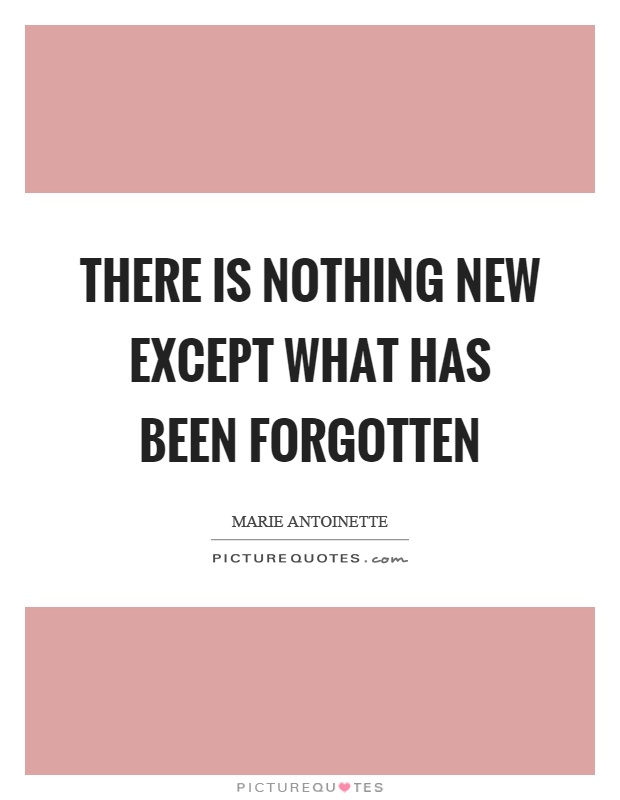 There is nothing new except what has been forgotten Picture Quote #1