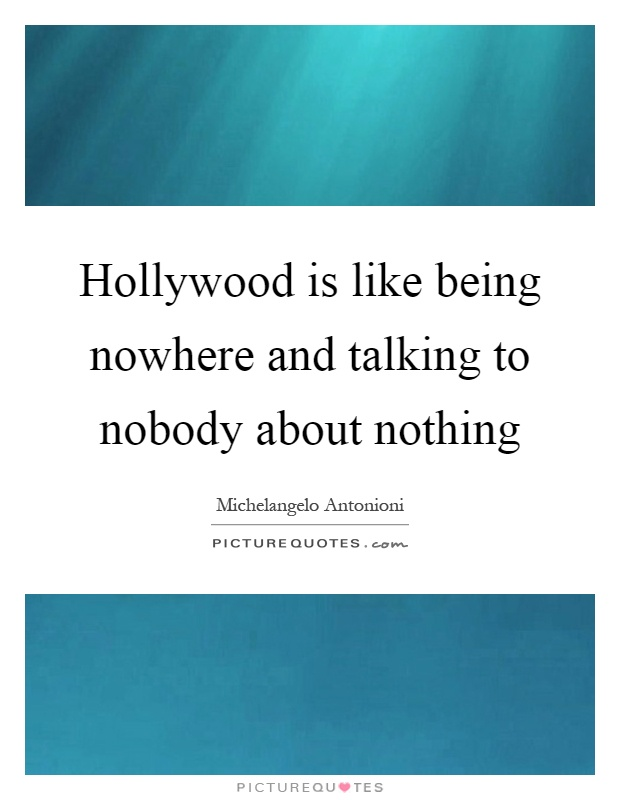 Hollywood is like being nowhere and talking to nobody about nothing Picture Quote #1