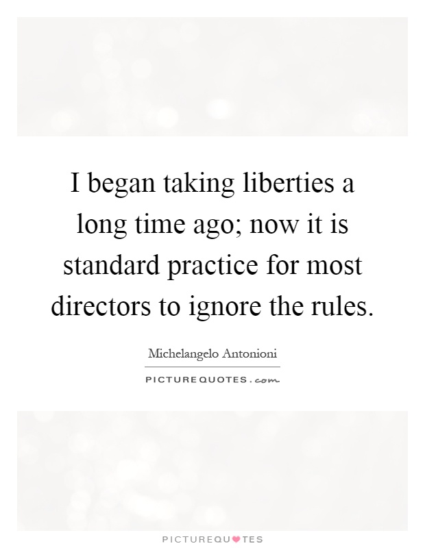 I began taking liberties a long time ago; now it is standard practice for most directors to ignore the rules Picture Quote #1