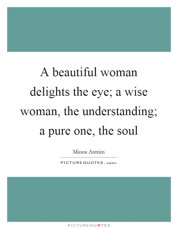 A beautiful woman delights the eye; a wise woman, the understanding; a pure one, the soul Picture Quote #1