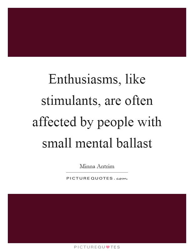 Enthusiasms, like stimulants, are often affected by people with small mental ballast Picture Quote #1