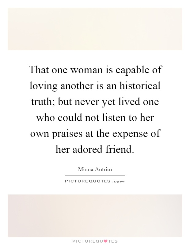 That one woman is capable of loving another is an historical truth; but never yet lived one who could not listen to her own praises at the expense of her adored friend Picture Quote #1
