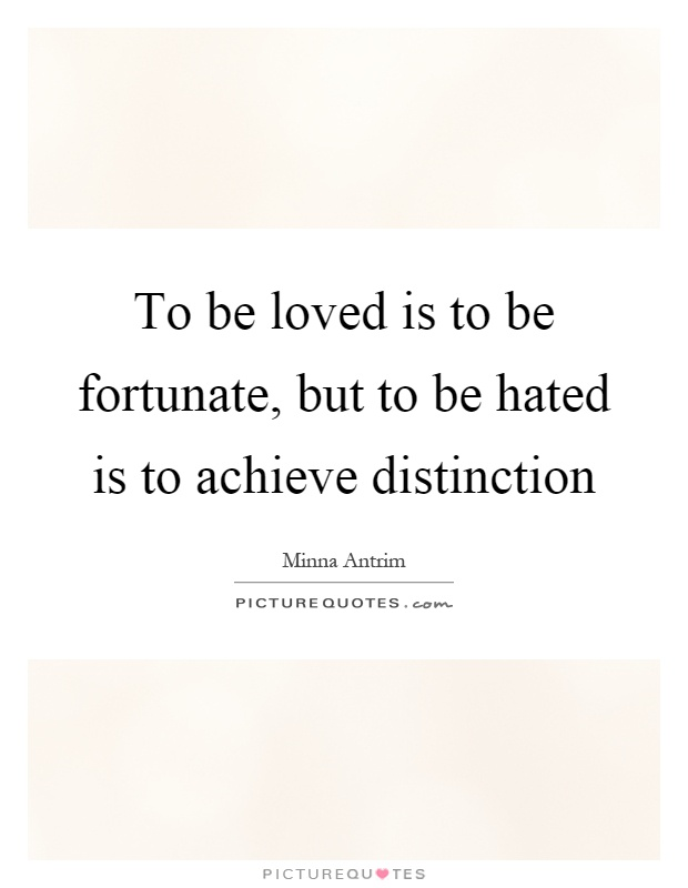 To be loved is to be fortunate, but to be hated is to achieve distinction Picture Quote #1
