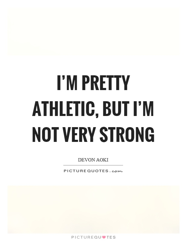 I'm pretty athletic, but I'm not very strong Picture Quote #1