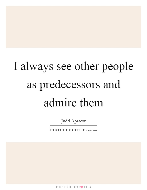I always see other people as predecessors and admire them Picture Quote #1