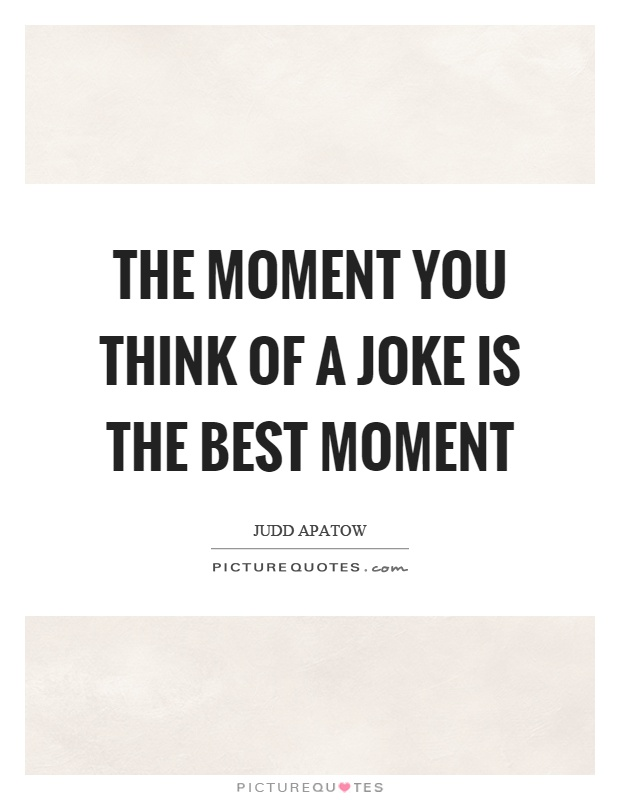 The moment you think of a joke is the best moment Picture Quote #1