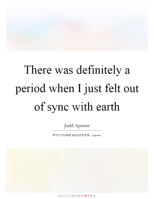 There was definitely a period when I just felt out of sync with earth Picture Quote #1