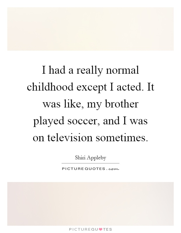I had a really normal childhood except I acted. It was like, my brother played soccer, and I was on television sometimes Picture Quote #1