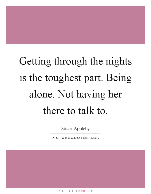 Getting through the nights is the toughest part. Being alone. Not having her there to talk to Picture Quote #1
