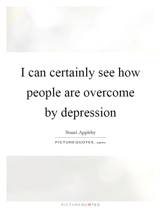 I can certainly see how people are overcome by depression Picture Quote #1