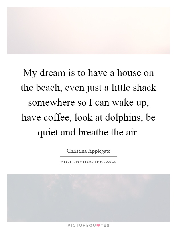 My dream is to have a house on the beach, even just a little shack somewhere so I can wake up, have coffee, look at dolphins, be quiet and breathe the air Picture Quote #1