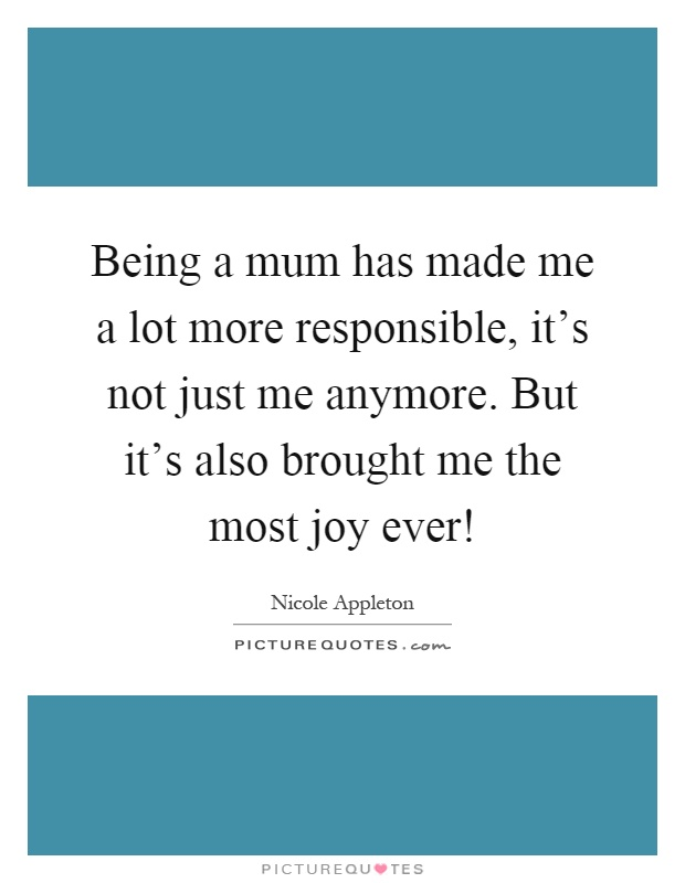 Being a mum has made me a lot more responsible, it's not just me anymore. But it's also brought me the most joy ever! Picture Quote #1