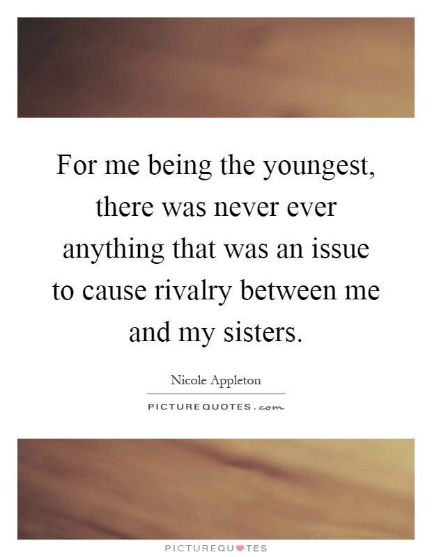 For me being the youngest, there was never ever anything that was an issue to cause rivalry between me and my sisters Picture Quote #1