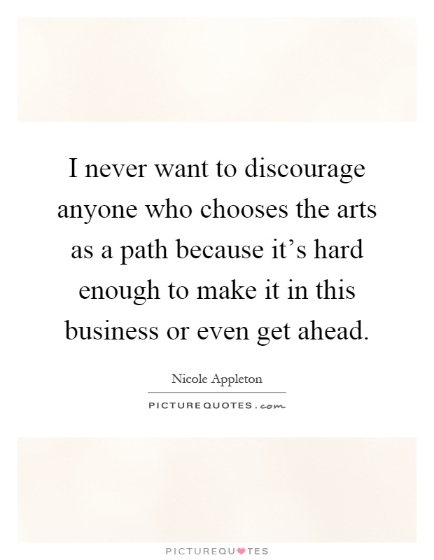 I never want to discourage anyone who chooses the arts as a path because it's hard enough to make it in this business or even get ahead Picture Quote #1