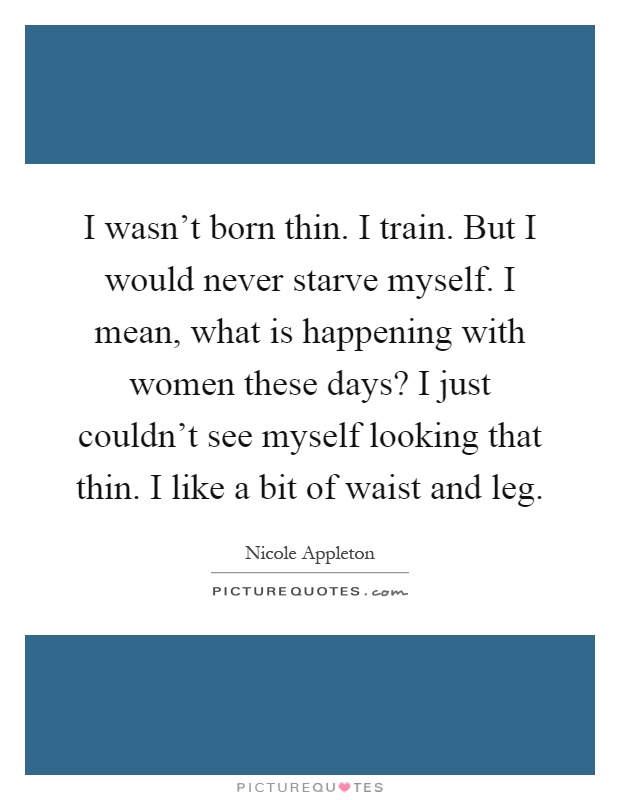 I wasn't born thin. I train. But I would never starve myself. I mean, what is happening with women these days? I just couldn't see myself looking that thin. I like a bit of waist and leg Picture Quote #1