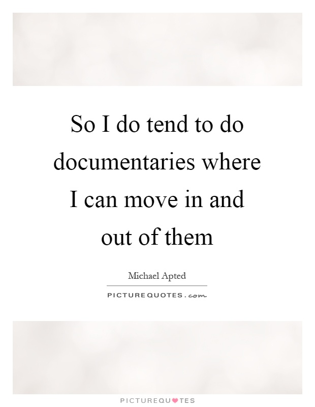 So I do tend to do documentaries where I can move in and out of them Picture Quote #1