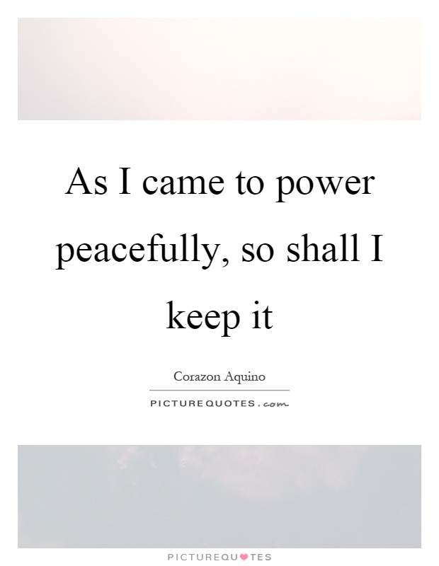 As I came to power peacefully, so shall I keep it Picture Quote #1