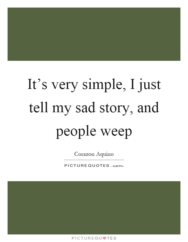 It's very simple, I just tell my sad story, and people weep Picture Quote #1