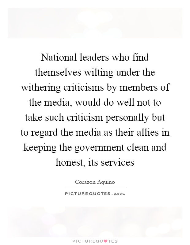 National leaders who find themselves wilting under the withering criticisms by members of the media, would do well not to take such criticism personally but to regard the media as their allies in keeping the government clean and honest, its services Picture Quote #1