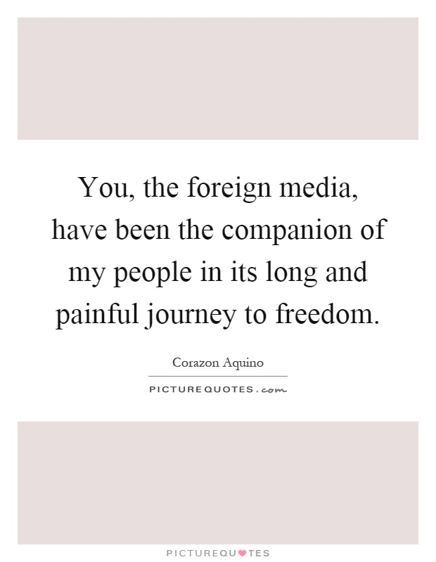 You, the foreign media, have been the companion of my people in its long and painful journey to freedom Picture Quote #1