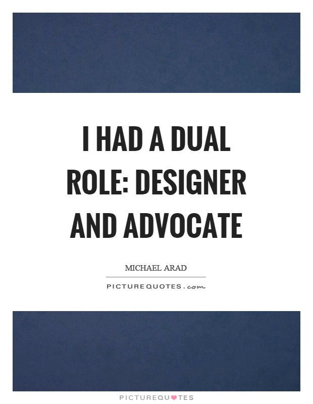 I had a dual role: designer and advocate Picture Quote #1