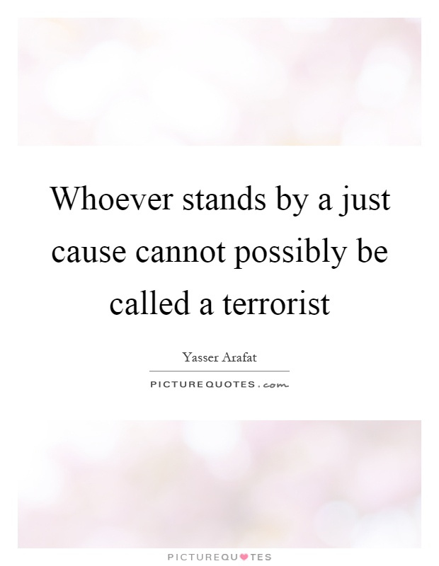 Whoever stands by a just cause cannot possibly be called a terrorist Picture Quote #1