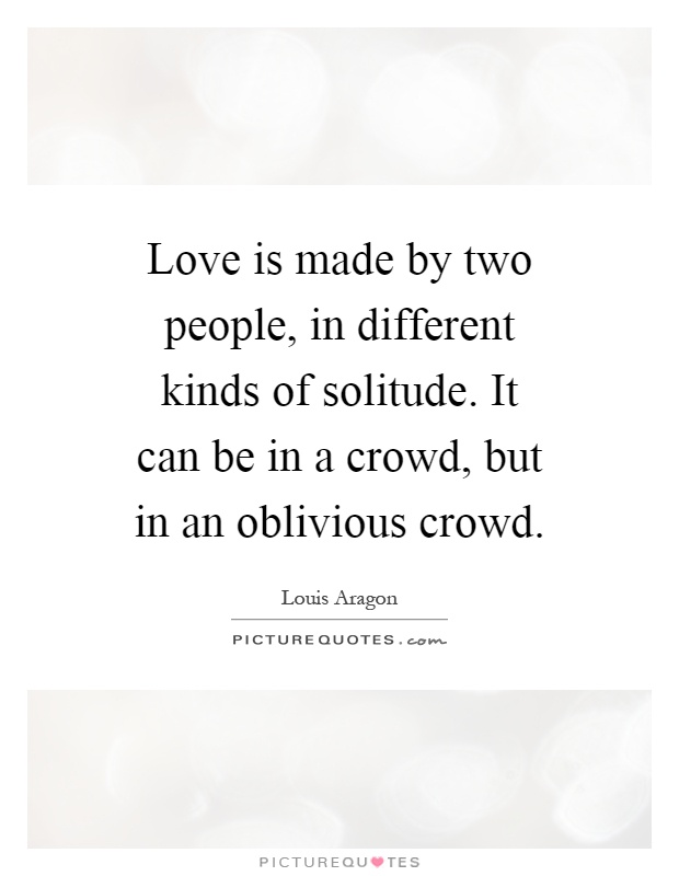 Love is made by two people, in different kinds of solitude. It can be in a crowd, but in an oblivious crowd Picture Quote #1