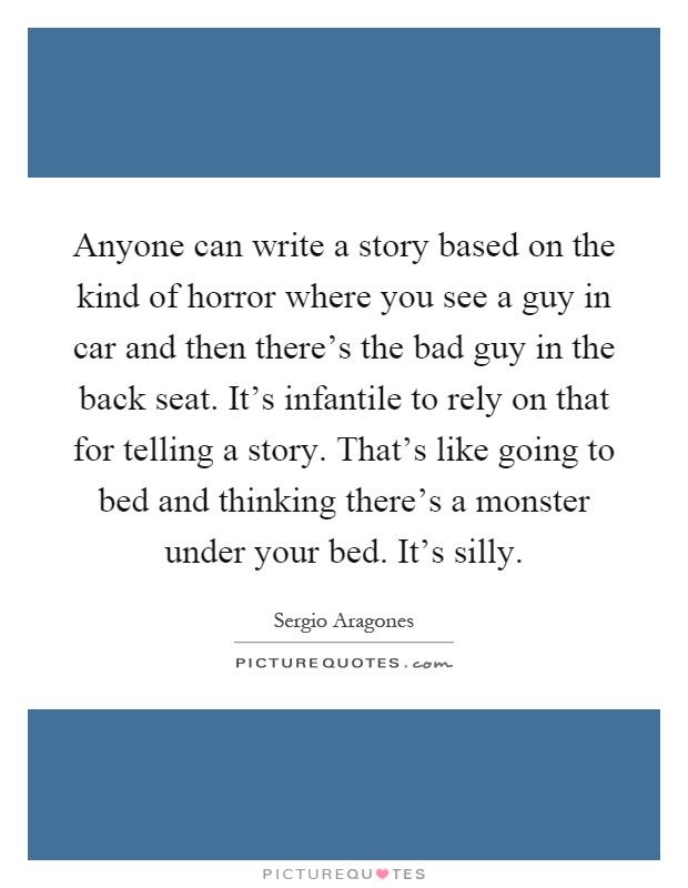 Anyone can write a story based on the kind of horror where you see a guy in car and then there's the bad guy in the back seat. It's infantile to rely on that for telling a story. That's like going to bed and thinking there's a monster under your bed. It's silly Picture Quote #1