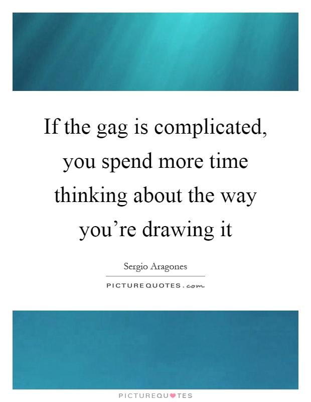 If the gag is complicated, you spend more time thinking about the way you're drawing it Picture Quote #1