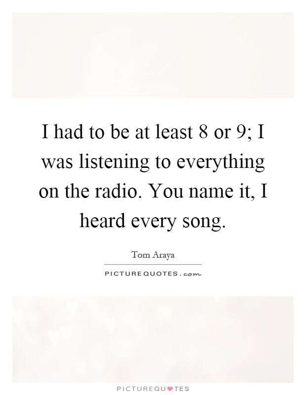 I had to be at least 8 or 9; I was listening to everything on the radio. You name it, I heard every song Picture Quote #1