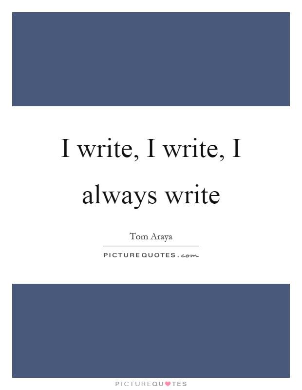 I write, I write, I always write Picture Quote #1