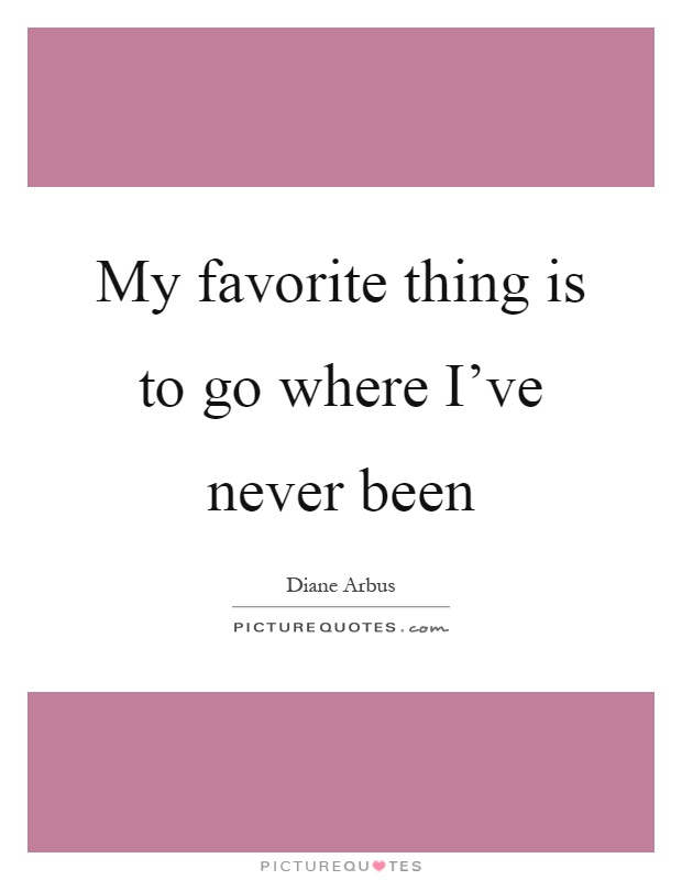 My favorite thing is to go where I've never been Picture Quote #1