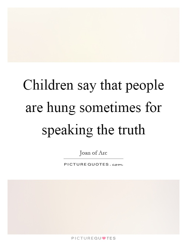 Children say that people are hung sometimes for speaking the truth Picture Quote #1