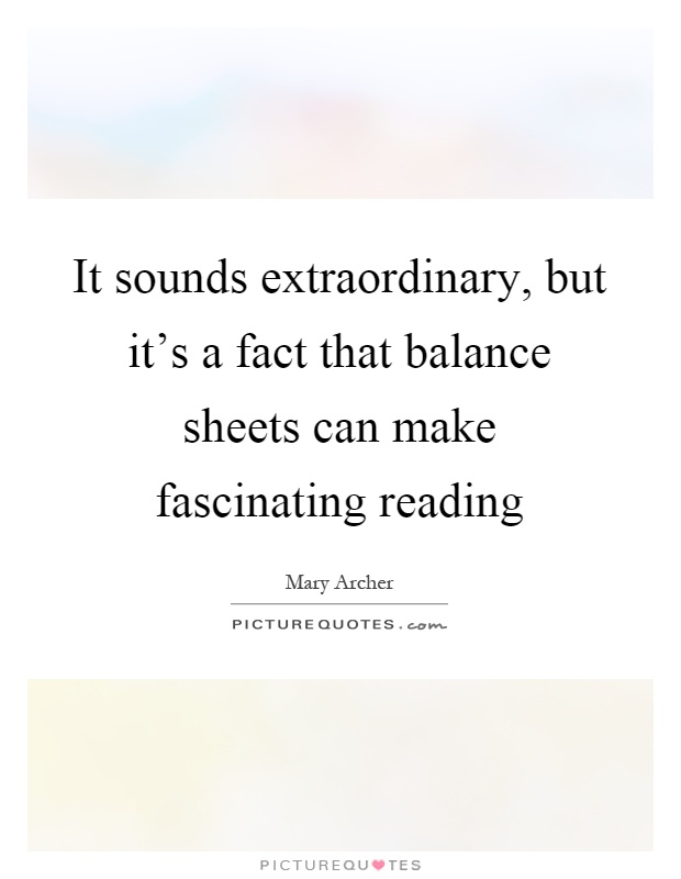 It sounds extraordinary, but it's a fact that balance sheets can make fascinating reading Picture Quote #1