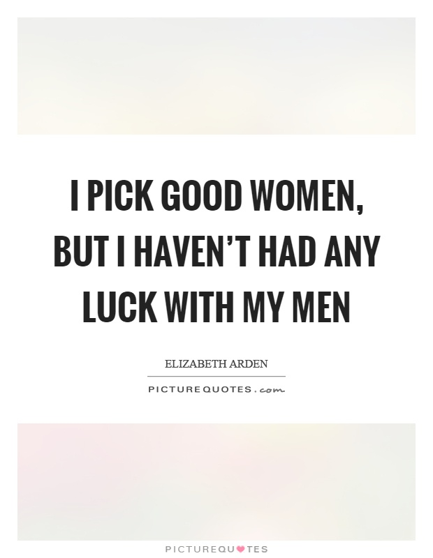 I pick good women, but I haven't had any luck with my men Picture Quote #1